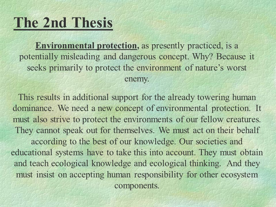 The 2nd Thesis Environmental protection, as presently practiced, is a potentially misleading and dangerous concept.