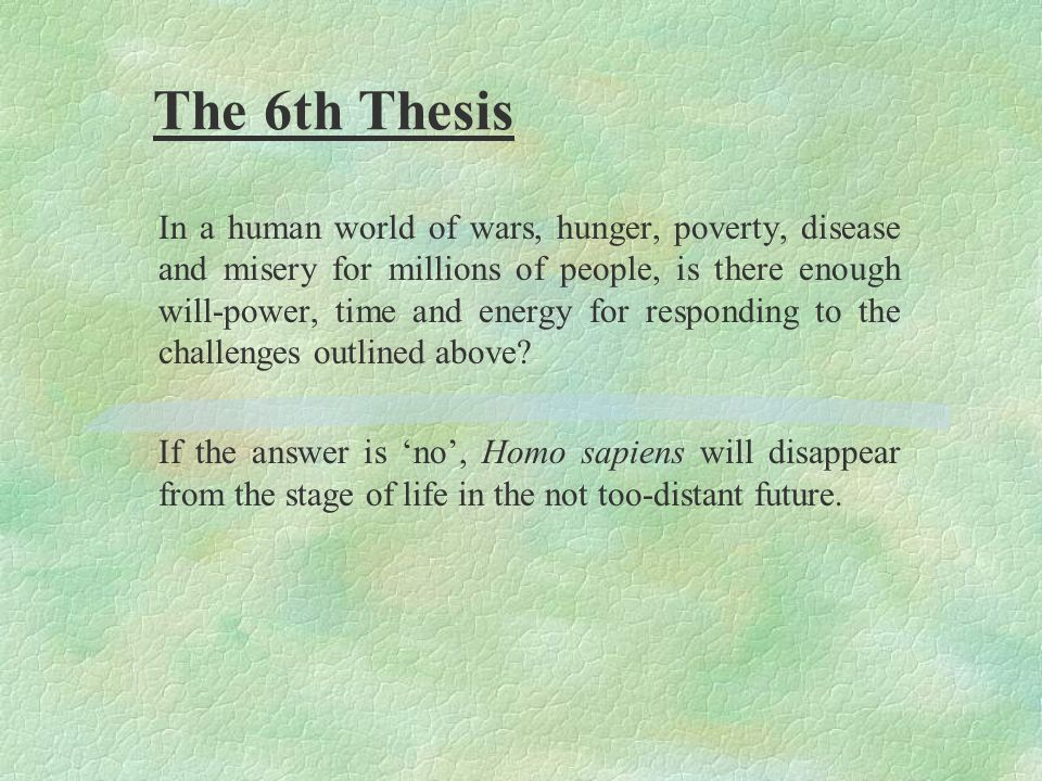 The 6th Thesis In a human world of wars, hunger, poverty, disease and misery for millions of people, is there enough will-power, time and energy for responding to the challenges outlined above.