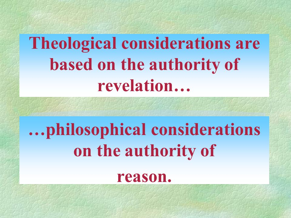 Theological considerations are based on the authority of revelation… …philosophical considerations on the authority of reason.