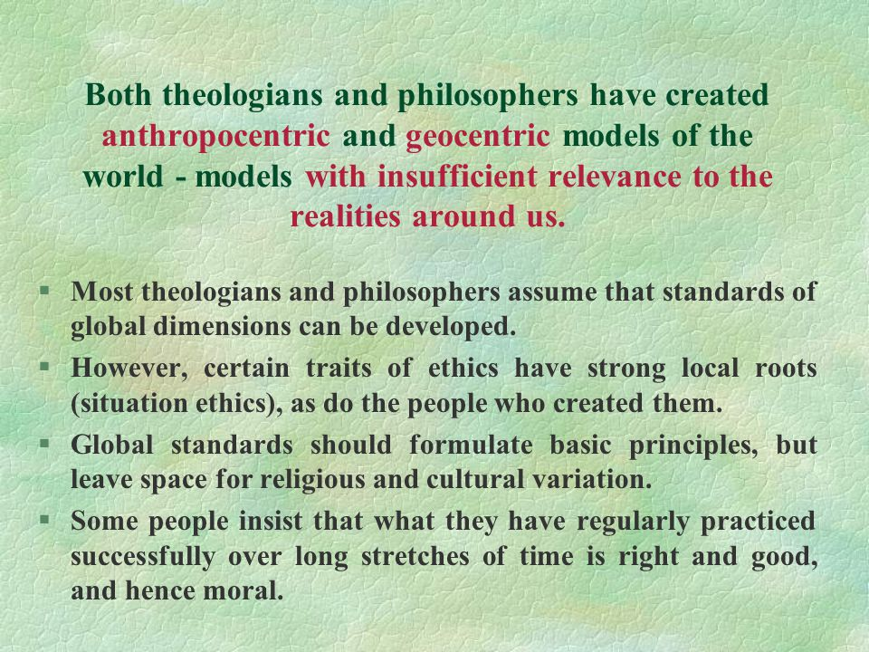 Both theologians and philosophers have created anthropocentric and geocentric models of the world - models with insufficient relevance to the realities around us.