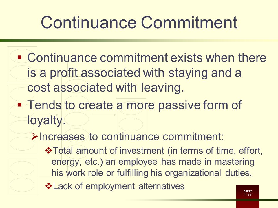 Slide 3-11 Continuance Commitment  Continuance commitment exists when there is a profit associated with staying and a cost associated with leaving. 