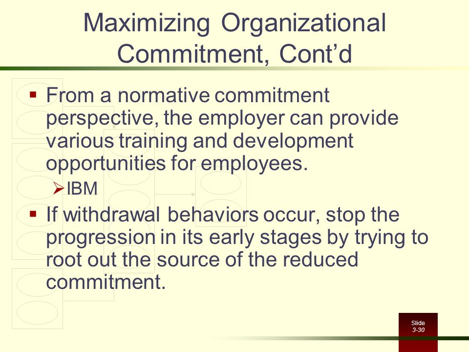 Slide 3-30 Maximizing Organizational Commitment, Cont'd  From a normative commitment perspective, the employer can provide various training and devel