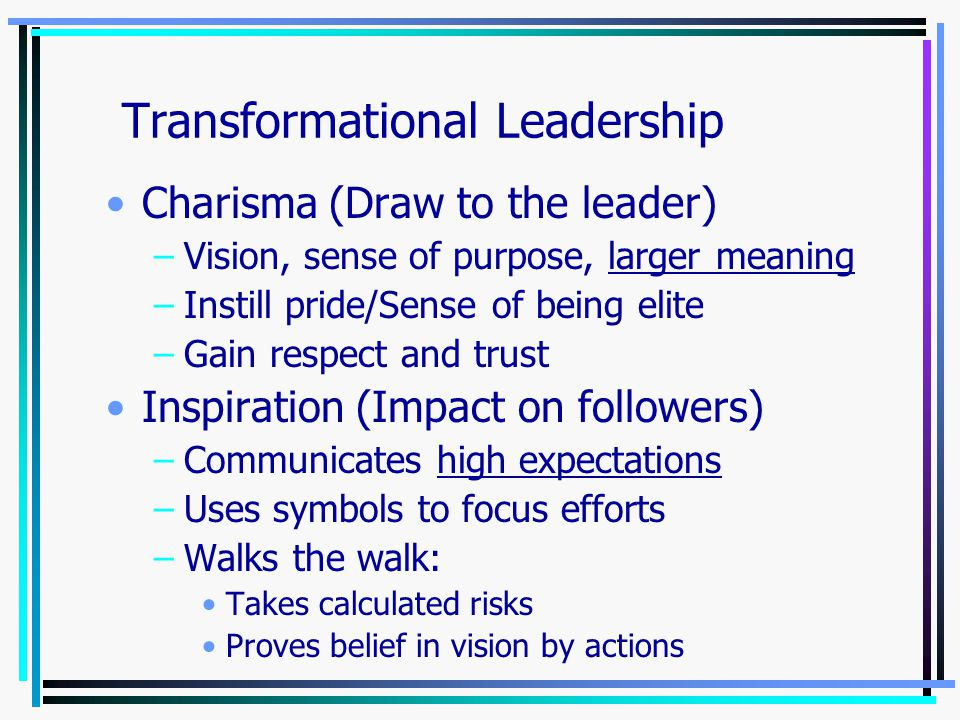 Leader has powerful vision of what organization could be –Broadens employee interests to look past self-interest for the good of the group –Raises standards/Challenges the status quo –Generates awareness and acceptance Cultivates strong bonds with followers –Bonds develop over time Goal = change of attitudes