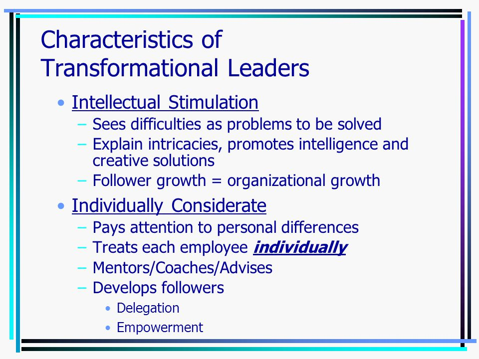 Transformational Leadership Charisma (Draw to the leader) –Vision, sense of purpose, larger meaning –Instill pride/Sense of being elite –Gain respect and trust Inspiration (Impact on followers) –Communicates high expectations –Uses symbols to focus efforts –Walks the walk: Takes calculated risks Proves belief in vision by actions