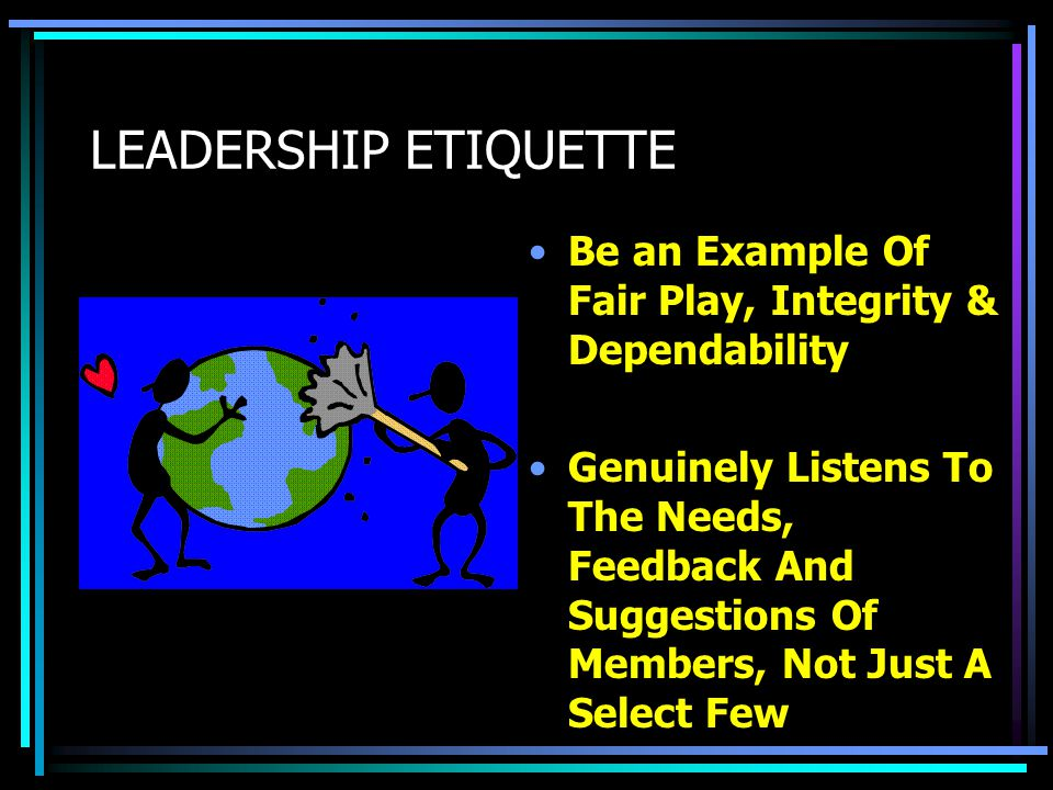 LEADERSHIP ETIQUETTE Make Decisions That Enhance The Entire Group Rather Than Yourself –Don't be a careerist.