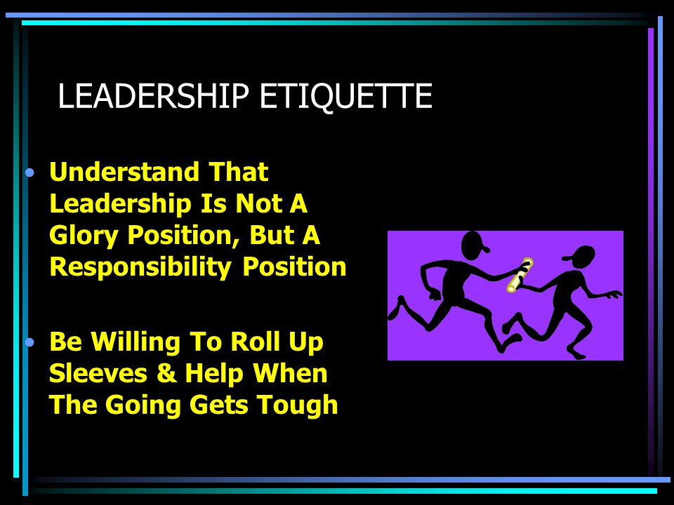 LEADERSHIP ETIQUETTE Be an Example Of Fair Play, Integrity & Dependability Genuinely Listens To The Needs, Feedback And Suggestions Of Members, Not Just A Select Few