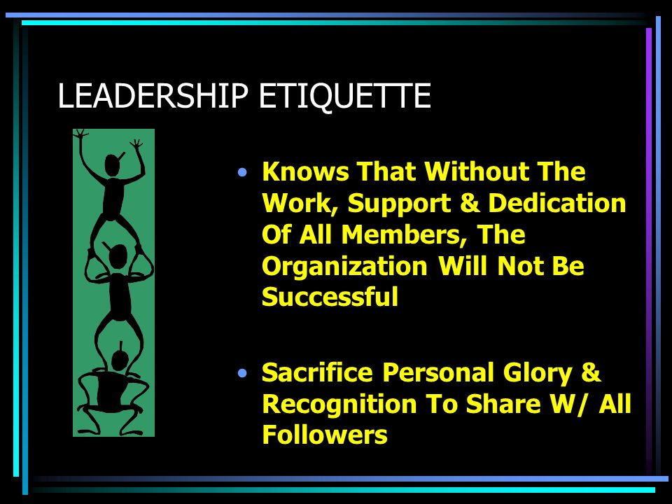 LEADERSHIP ETIQUETTE Understand That Leadership Is Not A Glory Position, But A Responsibility Position Be Willing To Roll Up Sleeves & Help When The Going Gets Tough