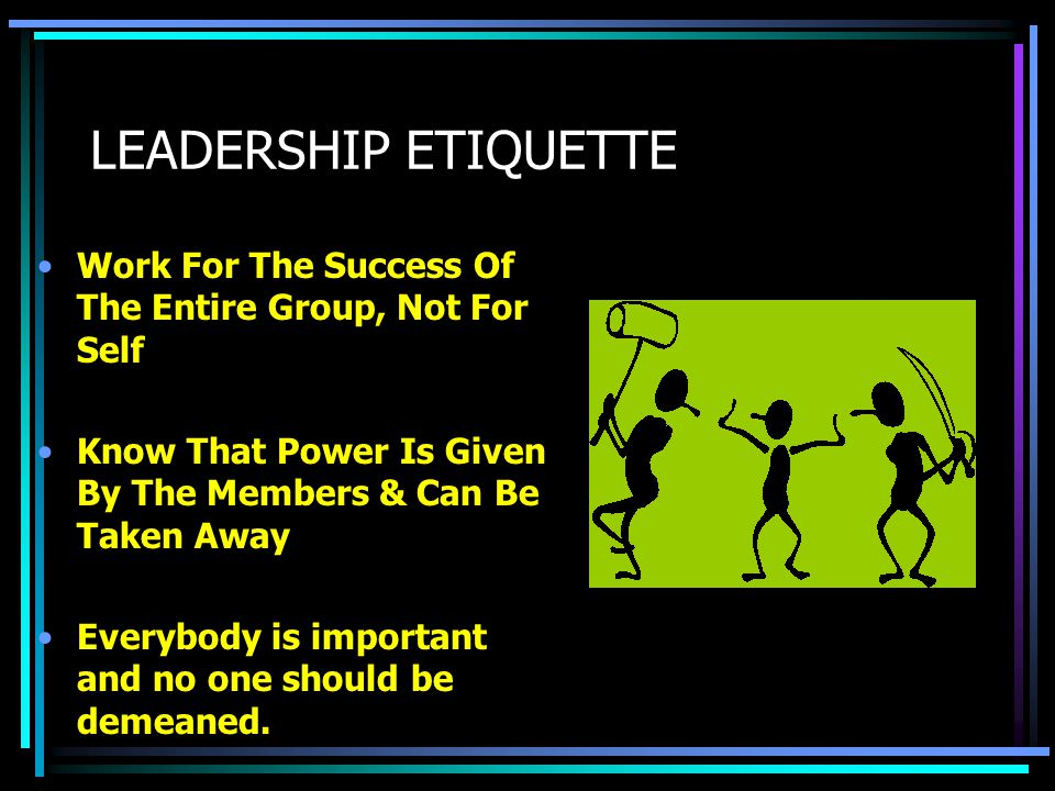 LEADERSHIP ETIQUETTE Knows That Without The Work, Support & Dedication Of All Members, The Organization Will Not Be Successful Sacrifice Personal Glor