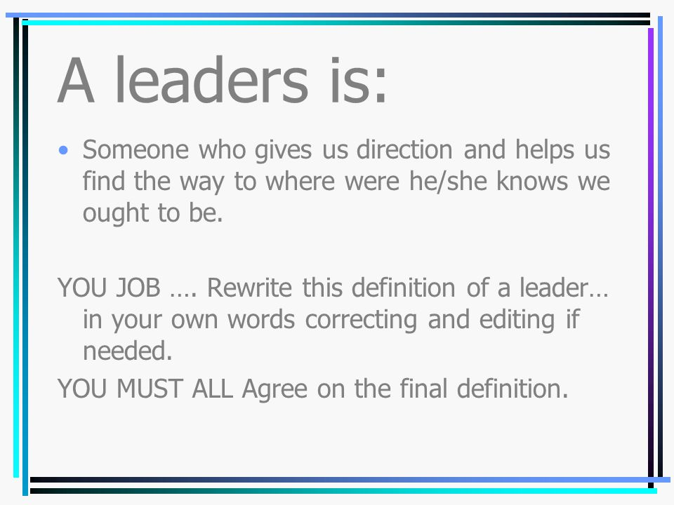 Leadership What is a leader? Who is a leader? Can I be a leader?