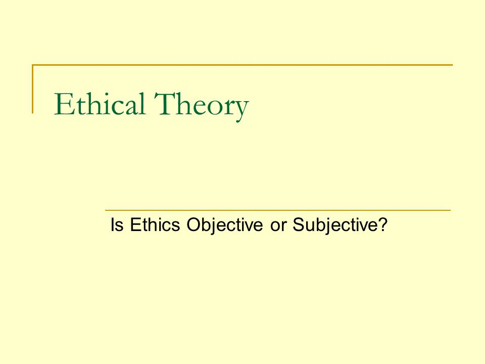 Ethical Theory Is Ethics Objective or Subjective