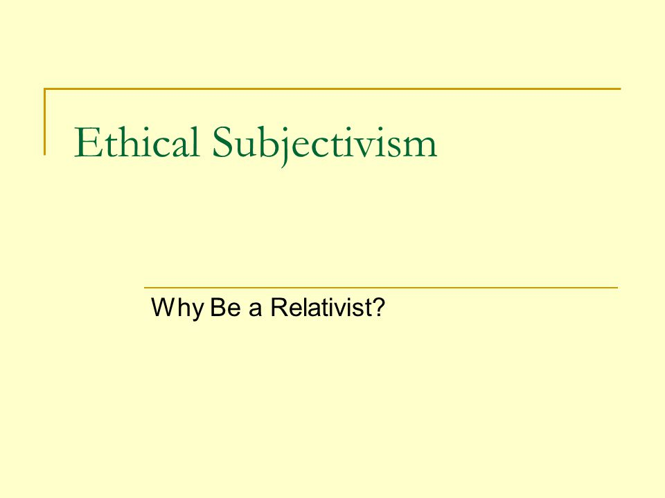 Ethical Subjectivism Why Be a Relativist