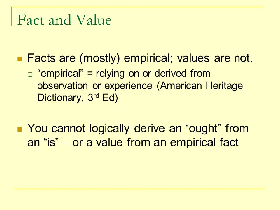Fact and Value Facts are (mostly) empirical; values are not.