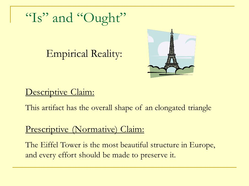 Is and Ought Empirical Reality: Descriptive Claim: This artifact has the overall shape of an elongated triangle Prescriptive (Normative) Claim: The Eiffel Tower is the most beautiful structure in Europe, and every effort should be made to preserve it.