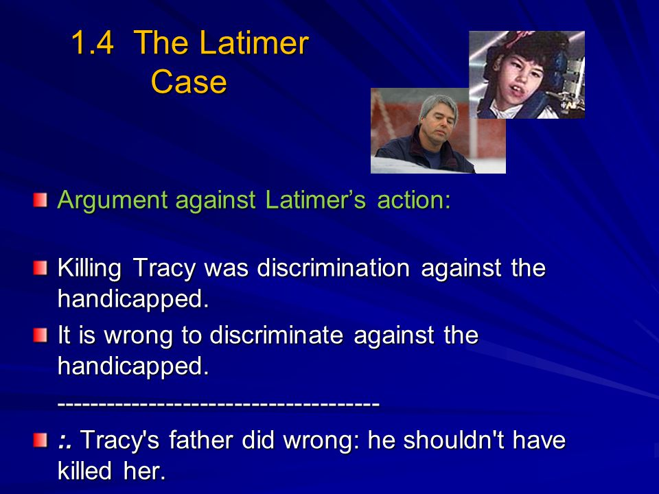 1.4 The Latimer Case Argument against Latimer's action: Killing Tracy was discrimination against the handicapped. It is wrong to discriminate against