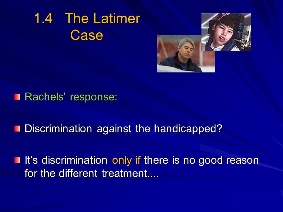 1.4 The Latimer Case Rachels' response: Discrimination against the handicapped? It's discrimination only if there is no good reason for the different
