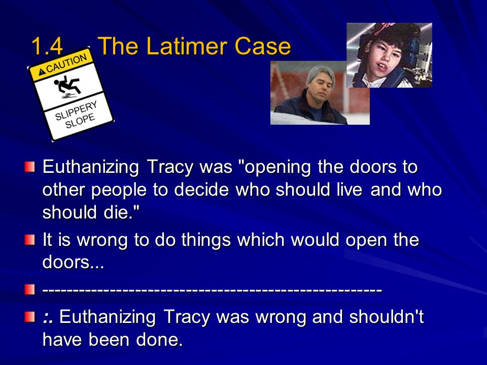 1.4 The Latimer Case Euthanizing Tracy was opening the doors to other people to decide who should live and who should die. It is wrong to do things which would open the doors...