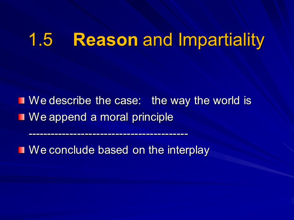 1.5 Reason and Impartiality We describe the case: the way the world is We append a moral principle ------------------------------------------ We concl