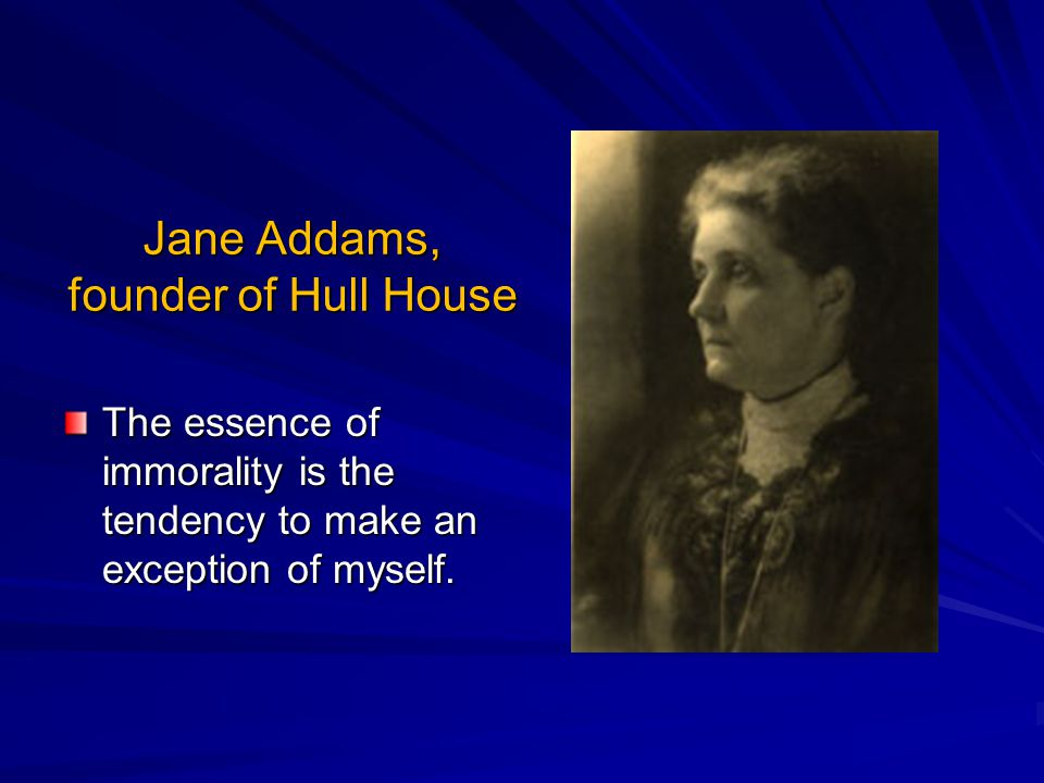 Jane Addams, founder of Hull House The essence of immorality is the tendency to make an exception of myself.