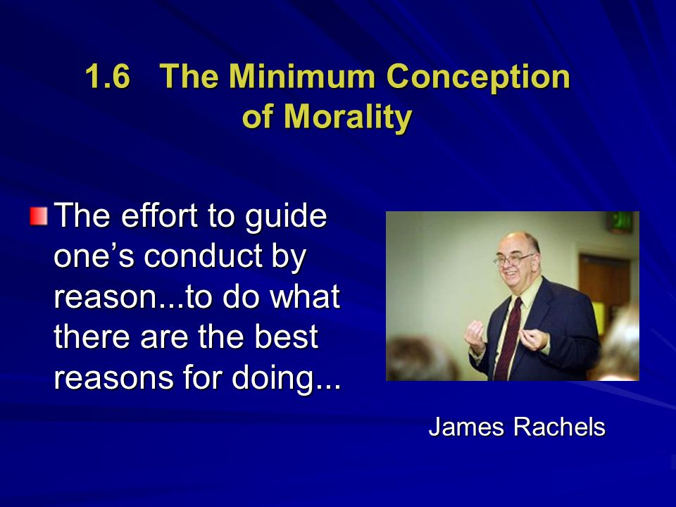 1.6 The Minimum Conception of Morality The effort to guide one's conduct by reason...to do what there are the best reasons for doing... James Rachels