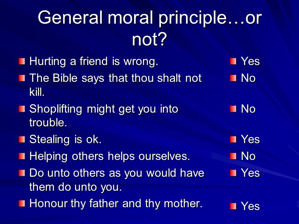 General moral principle…or not? Hurting a friend is wrong. The Bible says that thou shalt not kill. Shoplifting might get you into trouble. Stealing i