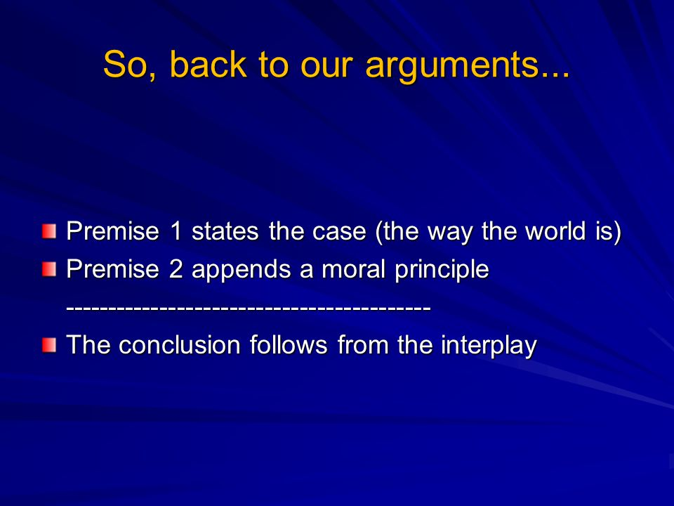 So, back to our arguments... Premise 1 states the case (the way the world is) Premise 2 appends a moral principle ------------------------------------