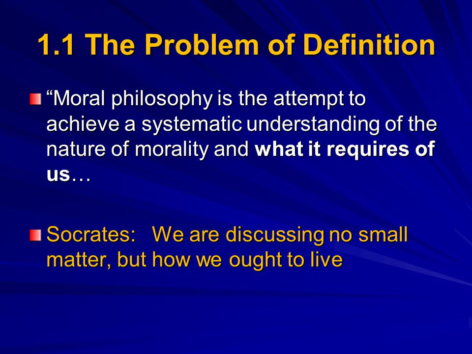 "1.1 The Problem of Definition ""Moral philosophy is the attempt to achieve a systematic understanding of the nature of morality and what it requires of"