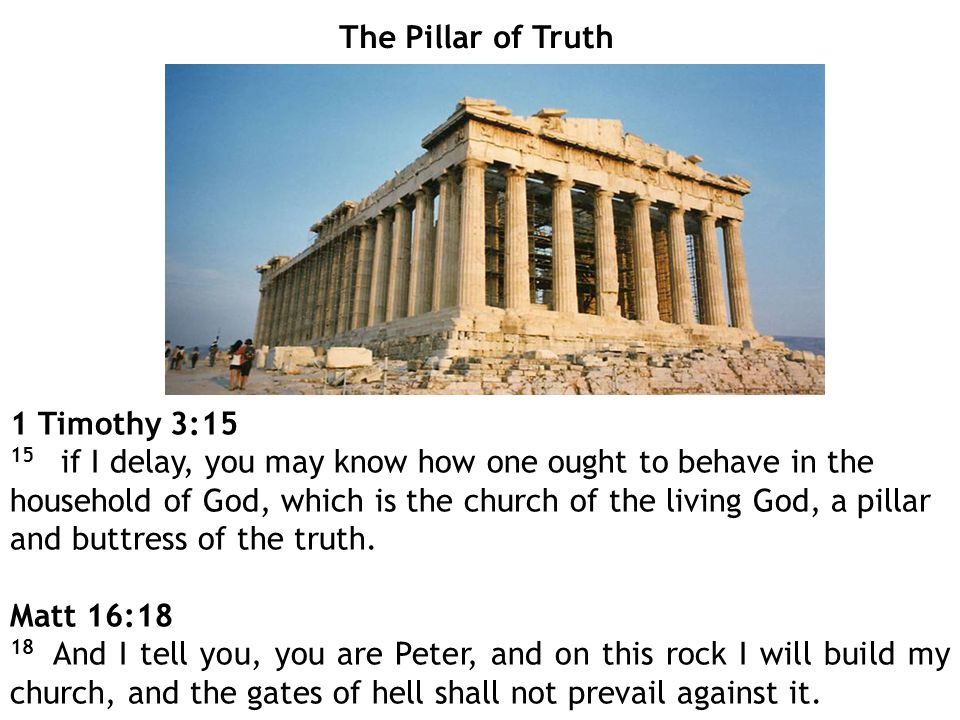 The Pillar of Truth 1 Timothy 3:15 15 if I delay, you may know how one ought to behave in the household of God, which is the church of the living God, a pillar and buttress of the truth.