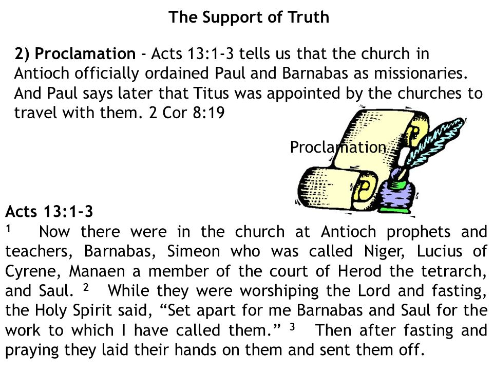 The Support of Truth 2) Proclamation - Acts 13:1-3 tells us that the church in Antioch officially ordained Paul and Barnabas as missionaries.