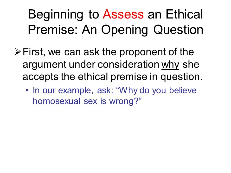 Beginning to Assess an Ethical Premise: An Opening Question  First, we can ask the proponent of the argument under consideration why she accepts the