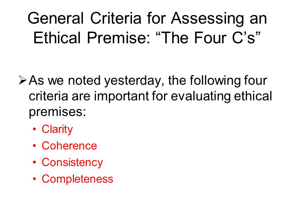 """General Criteria for Assessing an Ethical Premise: """"The Four C's""""  As we noted yesterday, the following four criteria are important for evaluating et"""