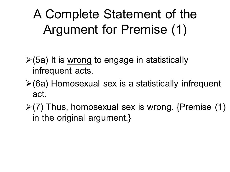 A Complete Statement of the Argument for Premise (1)  (5a) It is wrong to engage in statistically infrequent acts.  (6a) Homosexual sex is a statist