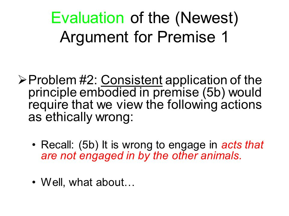 Evaluation of the (Newest) Argument for Premise 1  Problem #2: Consistent application of the principle embodied in premise (5b) would require that we
