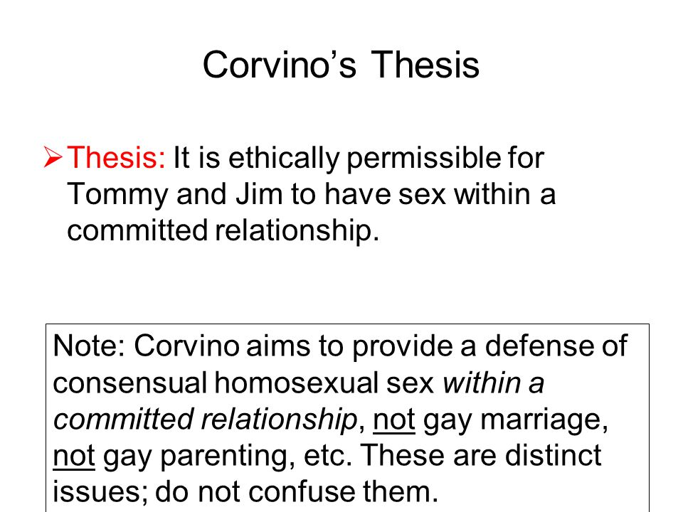 Corvino's Thesis  Thesis: It is ethically permissible for Tommy and Jim to have sex within a committed relationship. Note: Corvino aims to provide a