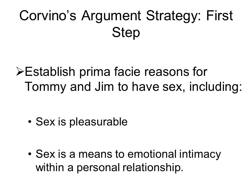 Corvino's Argument Strategy: First Step  Establish prima facie reasons for Tommy and Jim to have sex, including: Sex is pleasurable Sex is a means to