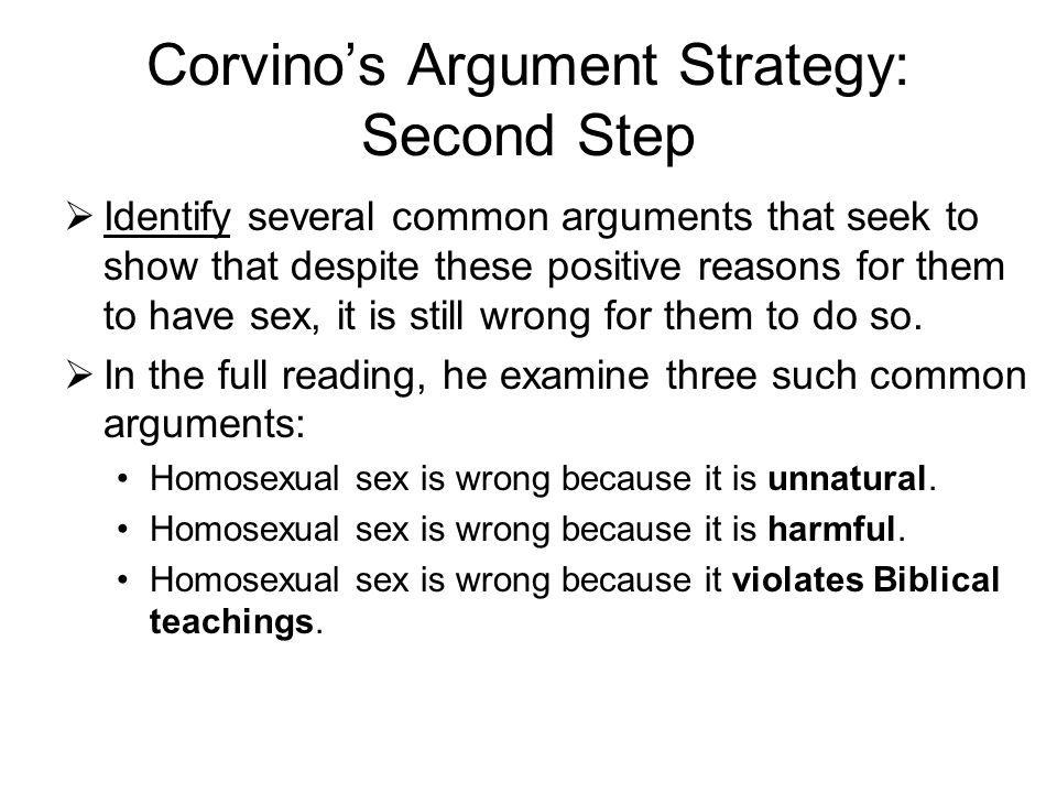 Corvino's Argument Strategy: Second Step  Identify several common arguments that seek to show that despite these positive reasons for them to have se