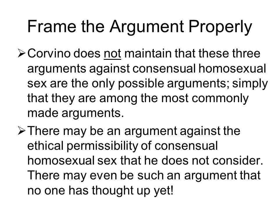 Frame the Argument Properly  Corvino does not maintain that these three arguments against consensual homosexual sex are the only possible arguments;