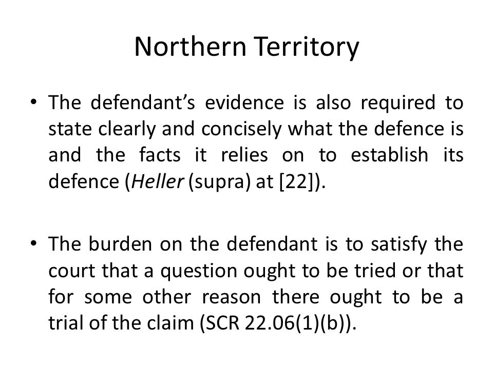 Northern Territory The defendant's evidence is also required to state clearly and concisely what the defence is and the facts it relies on to establish its defence (Heller (supra) at [22]).