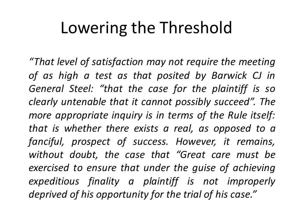 Lowering the Threshold That level of satisfaction may not require the meeting of as high a test as that posited by Barwick CJ in General Steel: that the case for the plaintiff is so clearly untenable that it cannot possibly succeed .