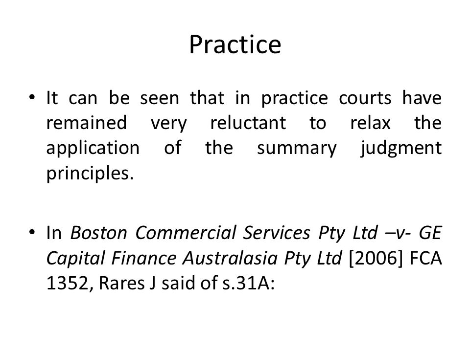 Practice It can be seen that in practice courts have remained very reluctant to relax the application of the summary judgment principles.