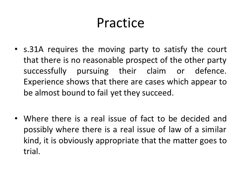 Practice s.31A requires the moving party to satisfy the court that there is no reasonable prospect of the other party successfully pursuing their claim or defence.