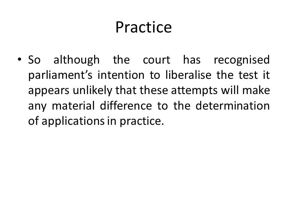 Practice So although the court has recognised parliament's intention to liberalise the test it appears unlikely that these attempts will make any material difference to the determination of applications in practice.