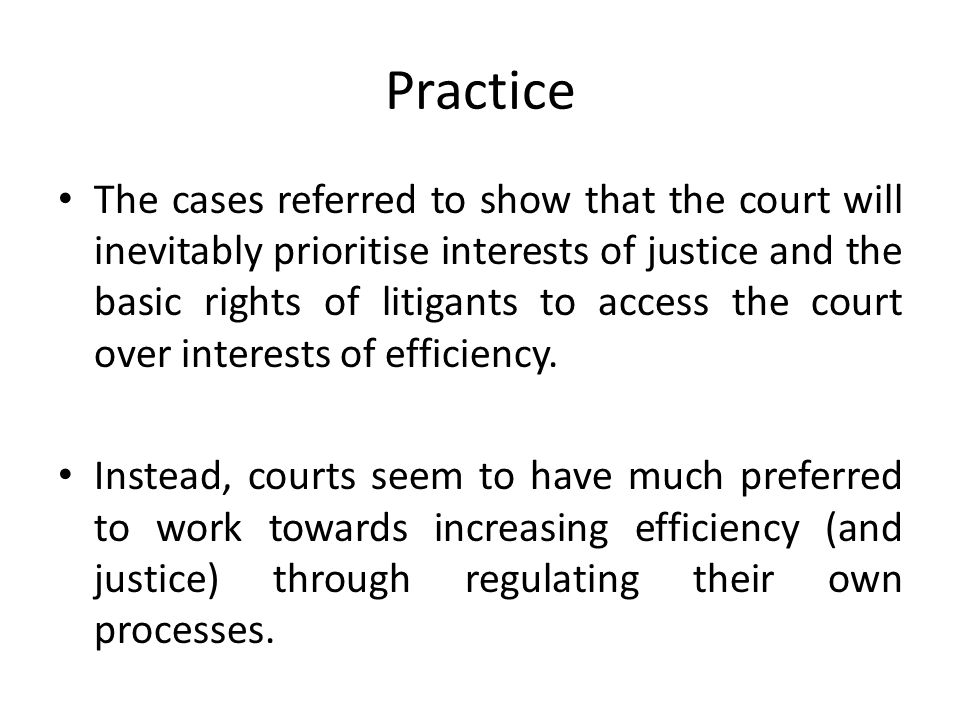 Practice The cases referred to show that the court will inevitably prioritise interests of justice and the basic rights of litigants to access the court over interests of efficiency.