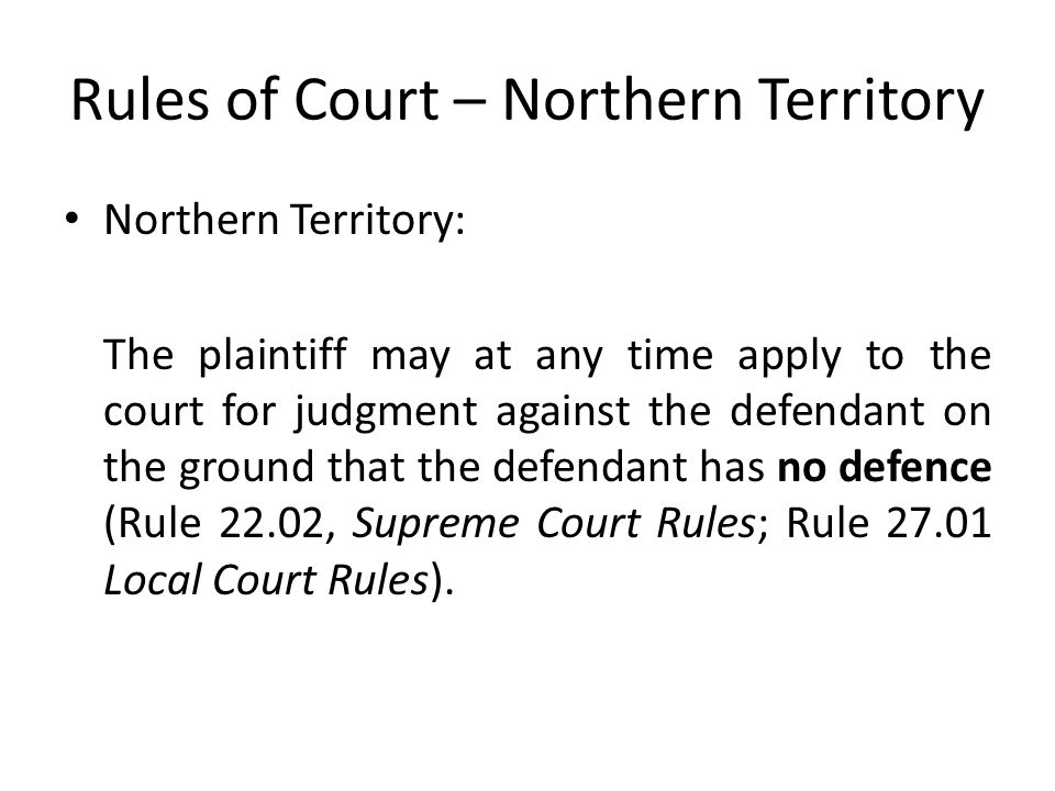 Rules of Court – Northern Territory Northern Territory: The plaintiff may at any time apply to the court for judgment against the defendant on the ground that the defendant has no defence (Rule 22.02, Supreme Court Rules; Rule 27.01 Local Court Rules).