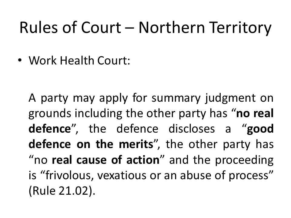 Rules of Court – Northern Territory Work Health Court: A party may apply for summary judgment on grounds including the other party has no real defence , the defence discloses a good defence on the merits , the other party has no real cause of action and the proceeding is frivolous, vexatious or an abuse of process (Rule 21.02).