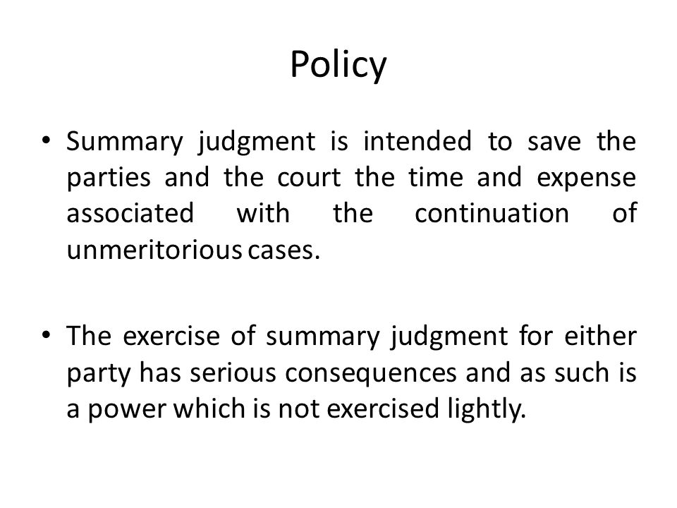 Policy Summary judgment is intended to save the parties and the court the time and expense associated with the continuation of unmeritorious cases.