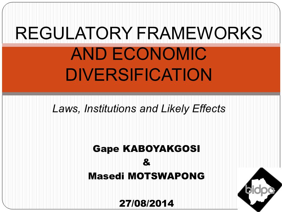 Gape KABOYAKGOSI & Masedi MOTSWAPONG 27/08/2014 REGULATORY FRAMEWORKS AND ECONOMIC DIVERSIFICATION Laws, Institutions and Likely Effects