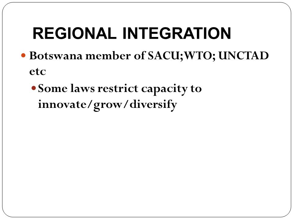 REGIONAL INTEGRATION Botswana member of SACU; WTO; UNCTAD etc Some laws restrict capacity to innovate/grow/diversify
