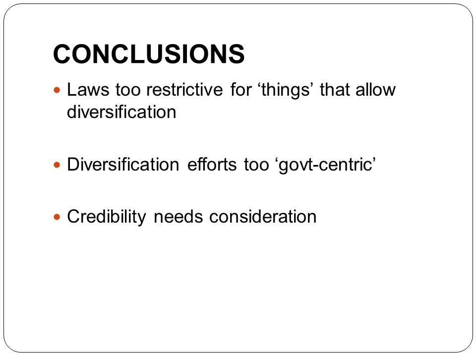 CONCLUSIONS Laws too restrictive for 'things' that allow diversification Diversification efforts too 'govt-centric' Credibility needs consideration