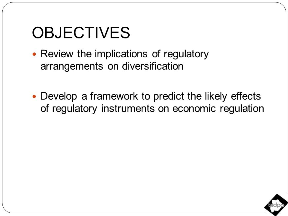 OBJECTIVES Review the implications of regulatory arrangements on diversification Develop a framework to predict the likely effects of regulatory instruments on economic regulation