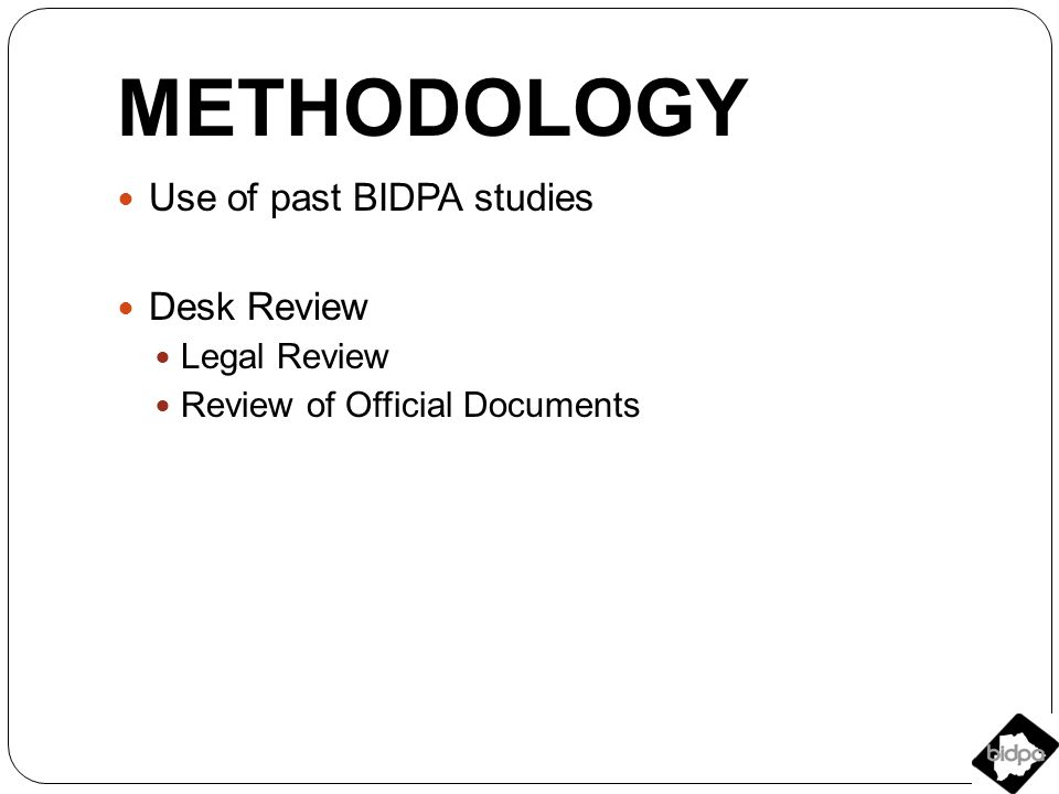 METHODOLOGY Use of past BIDPA studies Desk Review Legal Review Review of Official Documents